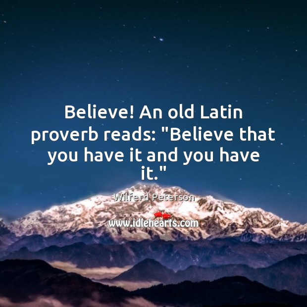 """Believe! An old Latin proverb reads: """"Believe that you have it and you have it."""" Wilferd Peterson Picture Quote"""