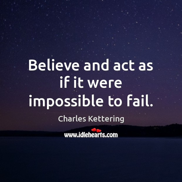 Believe and act as if it were impossible to fail. Charles Kettering Picture Quote