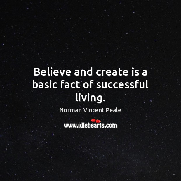 Believe and create is a basic fact of successful living. Norman Vincent Peale Picture Quote