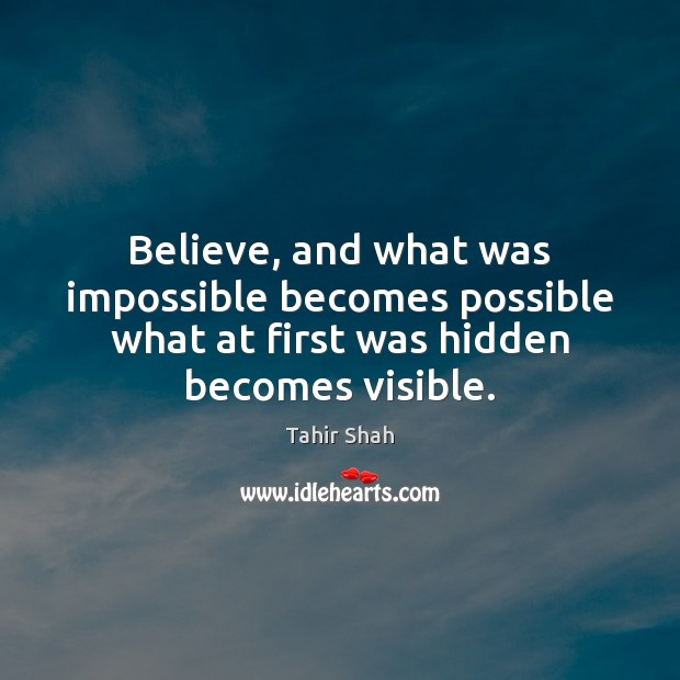 Image, Believe, and what was impossible becomes possible what at first was hidden