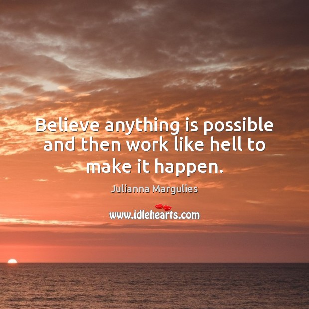 Believe anything is possible and then work like hell to make it happen. Julianna Margulies Picture Quote
