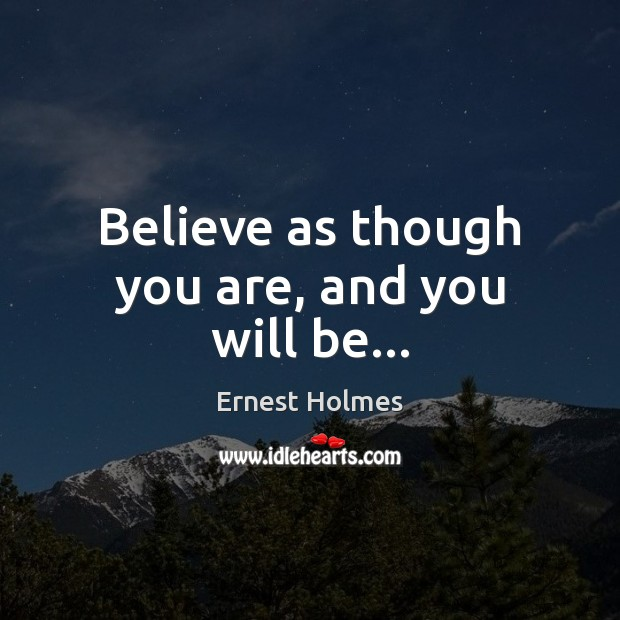 Image, Believe as though you are, and you will be…