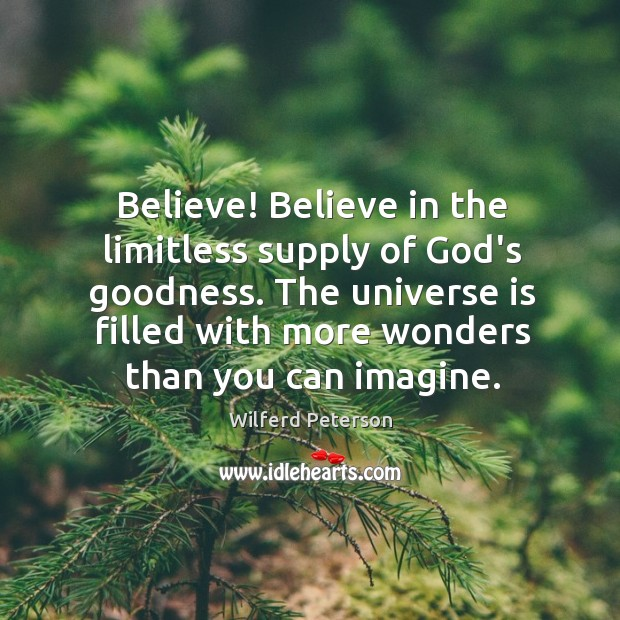 Image, Believe! Believe in the limitless supply of God's goodness. The universe is