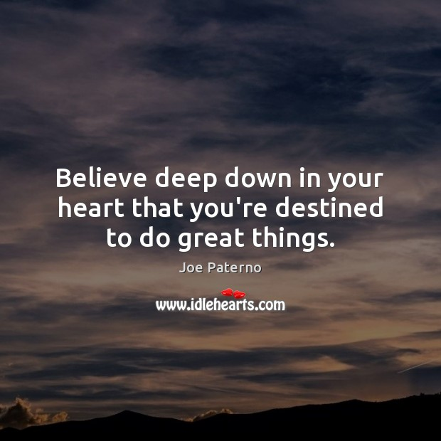 Believe deep down in your heart that you're destined to do great things. Image