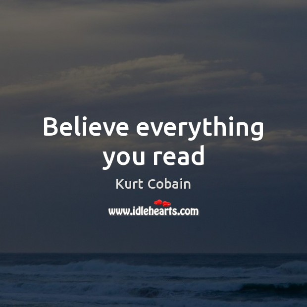 Believe everything you read Kurt Cobain Picture Quote