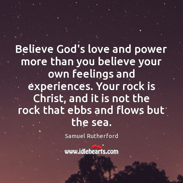 Believe God's love and power more than you believe your own feelings Samuel Rutherford Picture Quote