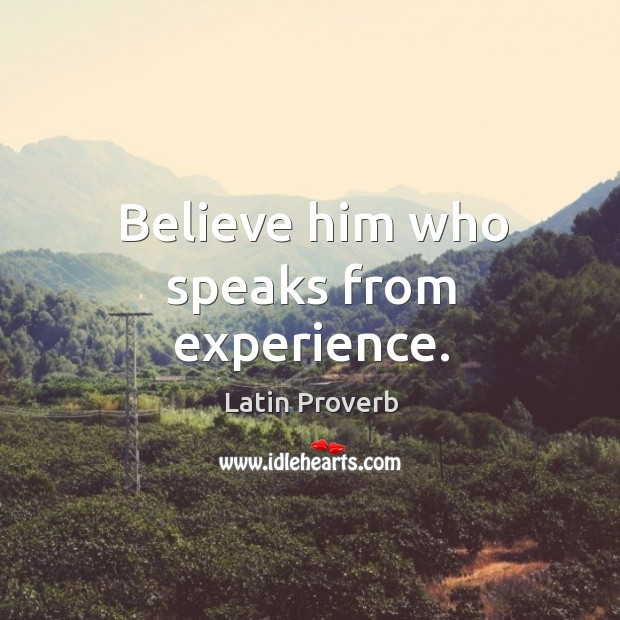 Image, Believe him who speaks from experience.