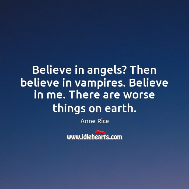 Believe in angels? Then believe in vampires. Believe in me. There are Anne Rice Picture Quote