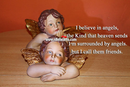 Image, I'm  surrounded by angels. But I call them friends.