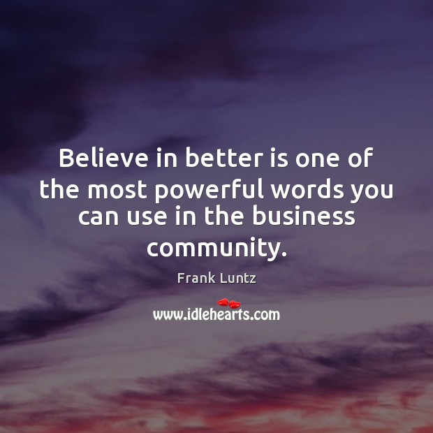 Frank Luntz Picture Quote image saying: Believe in better is one of the most powerful words you can use in the business community.