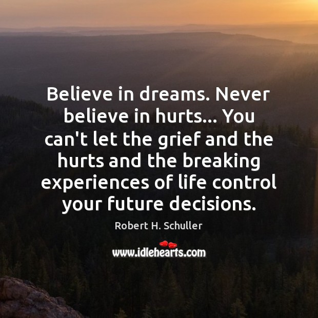 Believe in dreams. Never believe in hurts… You can't let the grief Image
