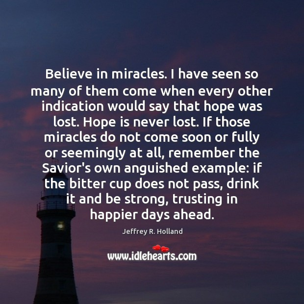 Image, Believe in miracles. I have seen so many of them come when