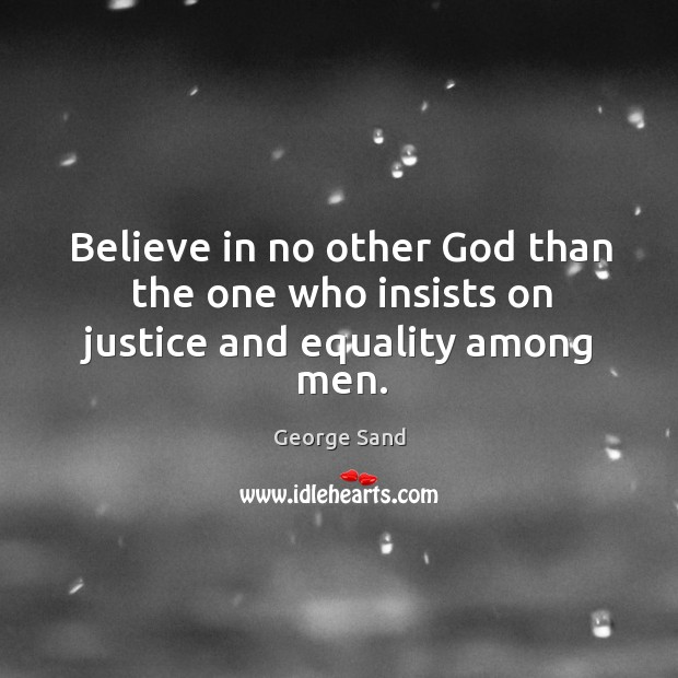 Image, Believe in no other God than the one who insists on justice and equality among men.