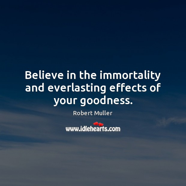 Believe in the immortality and everlasting effects of your goodness. Robert Muller Picture Quote