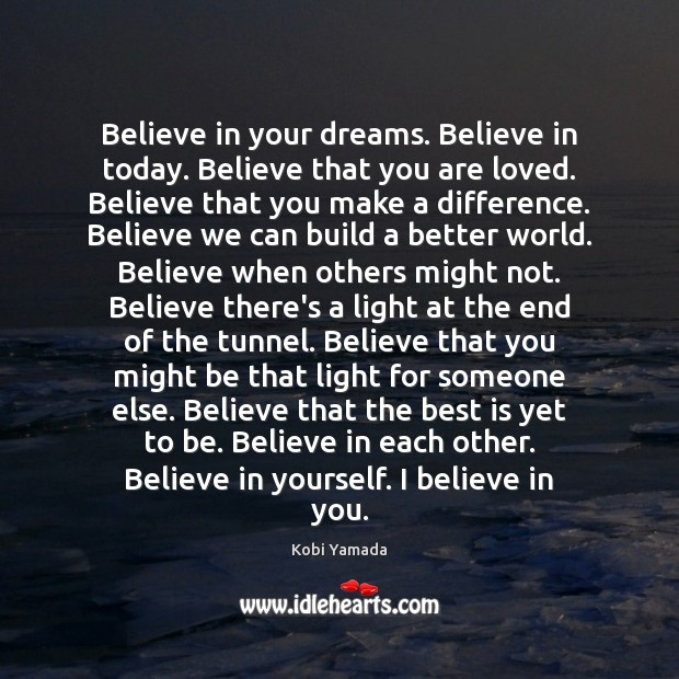 Image, Believe in your dreams. Believe in today. Believe that you are loved.