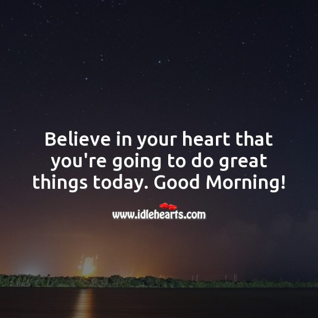 Image, Believe in your heart that you're going to do great things today.