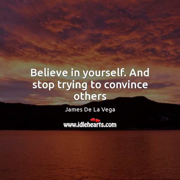 Believe in yourself. And stop trying to convince others Believe in Yourself Quotes Image