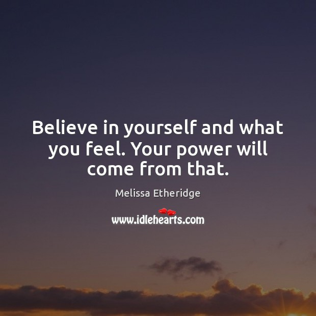 Believe in yourself and what you feel. Your power will come from that. Melissa Etheridge Picture Quote