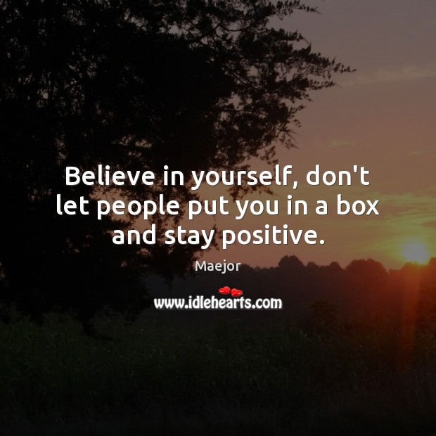Believe in yourself, don't let people put you in a box and stay positive. Stay Positive Quotes Image