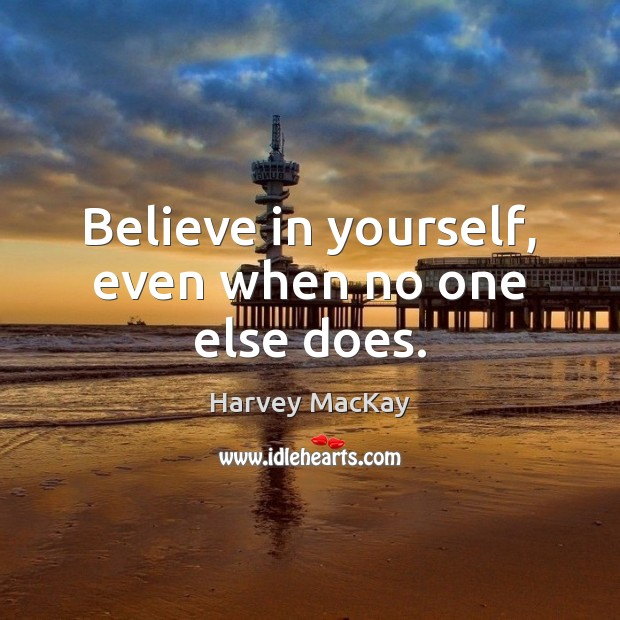 Believe in yourself, even when no one else does. Harvey MacKay Picture Quote