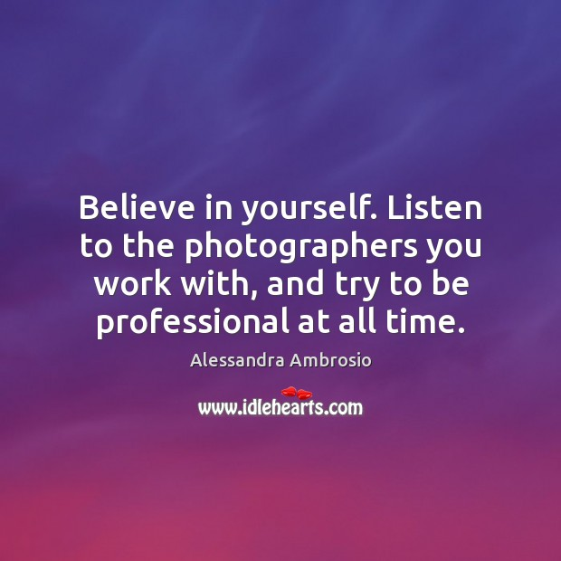 Believe in yourself. Listen to the photographers you work with, and try Believe in Yourself Quotes Image