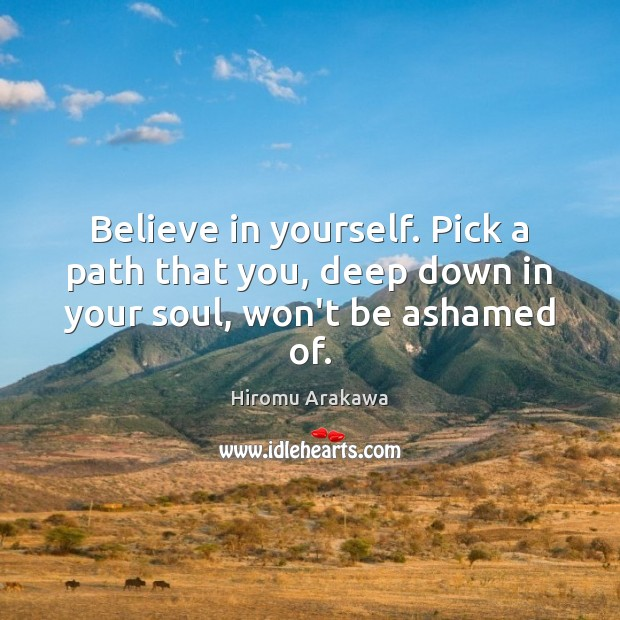 Believe in yourself. Pick a path that you, deep down in your soul, won't be ashamed of. Hiromu Arakawa Picture Quote