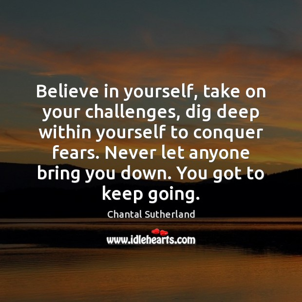 Believe in yourself, take on your challenges, dig deep within yourself to Believe in Yourself Quotes Image