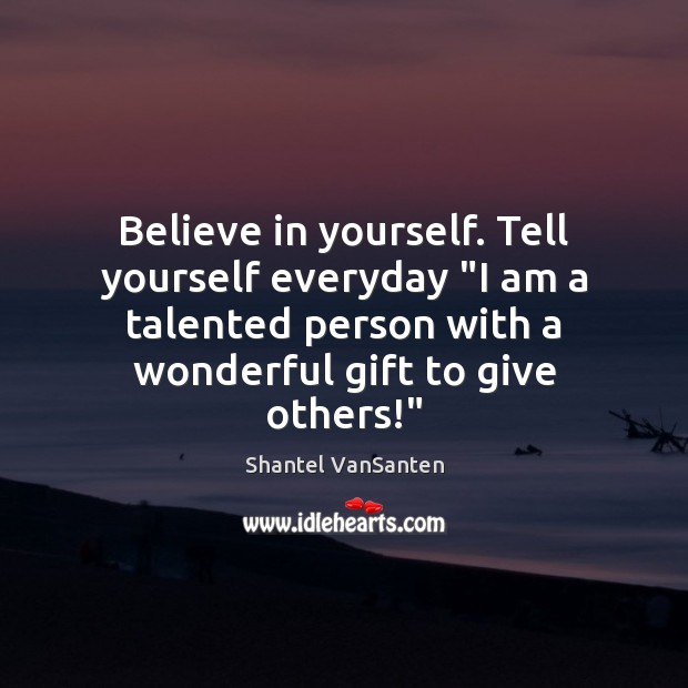 "Believe in yourself. Tell yourself everyday ""I am a talented person with Believe in Yourself Quotes Image"