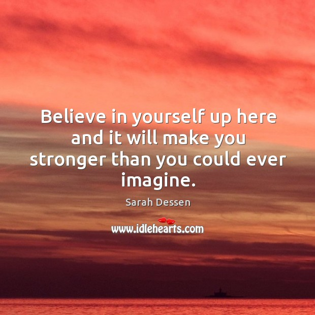 Image, Believe in yourself up here and it will make you stronger than you could ever imagine.
