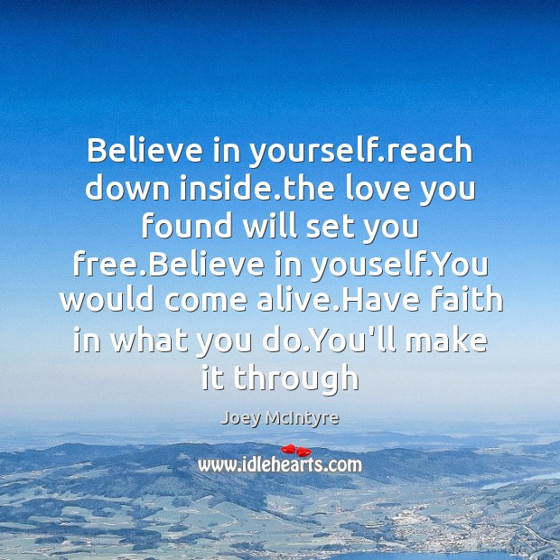 Believe in yourself.reach down inside.the love you found will set Faith Quotes Image