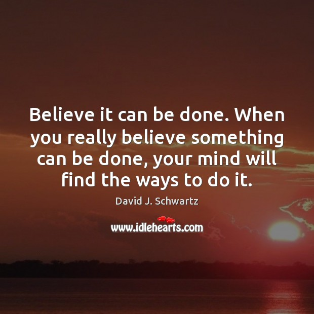 Believe it can be done. When you really believe something can be David J. Schwartz Picture Quote