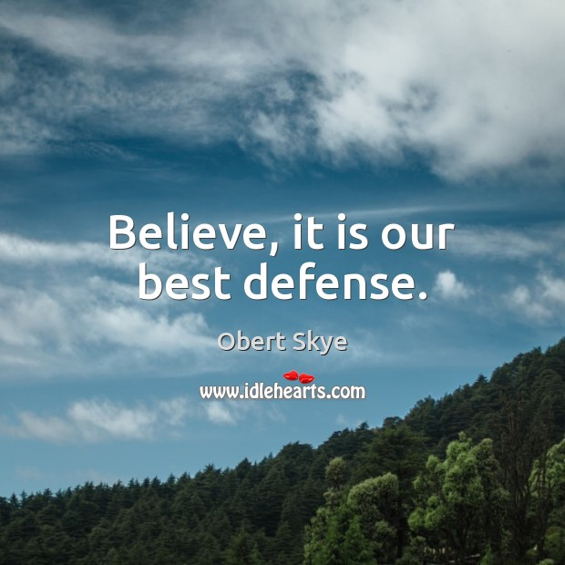 Believe, it is our best defense. Obert Skye Picture Quote