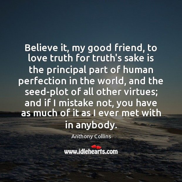 Image, Believe it, my good friend, to love truth for truth's sake is