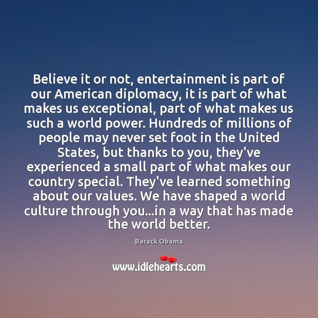 Believe it or not, entertainment is part of our American diplomacy, it Barack Obama Picture Quote