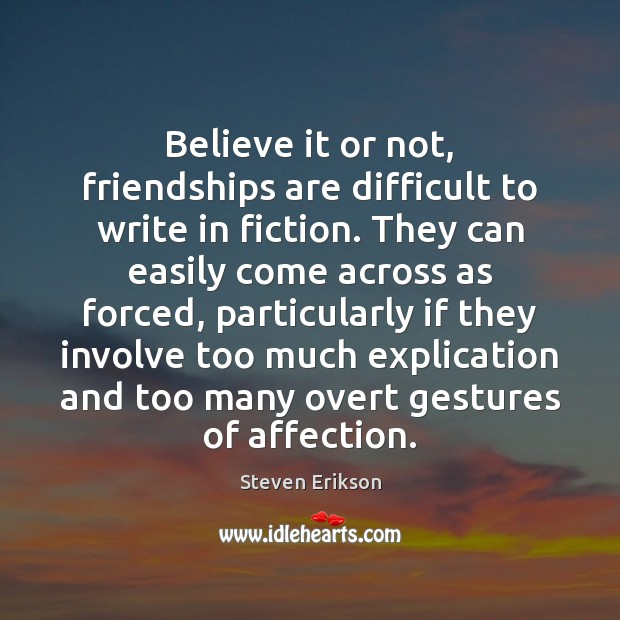 Believe it or not, friendships are difficult to write in fiction. They Steven Erikson Picture Quote
