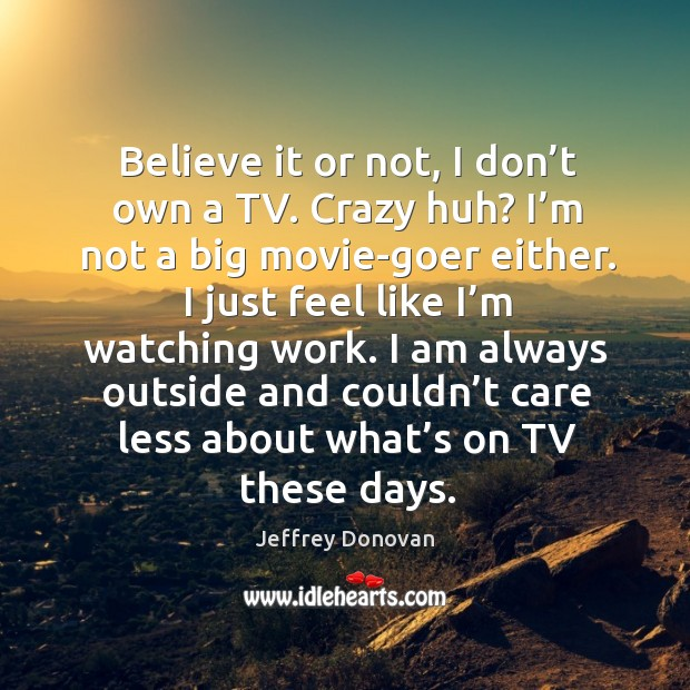Believe it or not, I don't own a tv. Crazy huh? I'm not a big movie-goer either. Jeffrey Donovan Picture Quote