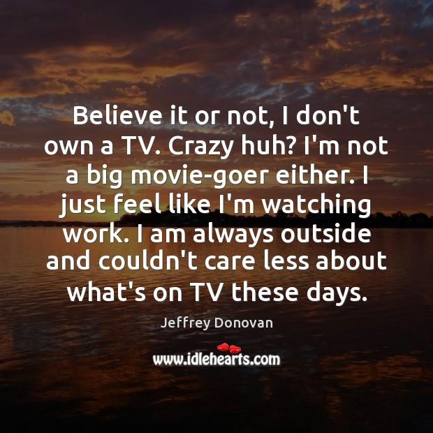 Believe it or not, I don't own a TV. Crazy huh? I'm Jeffrey Donovan Picture Quote