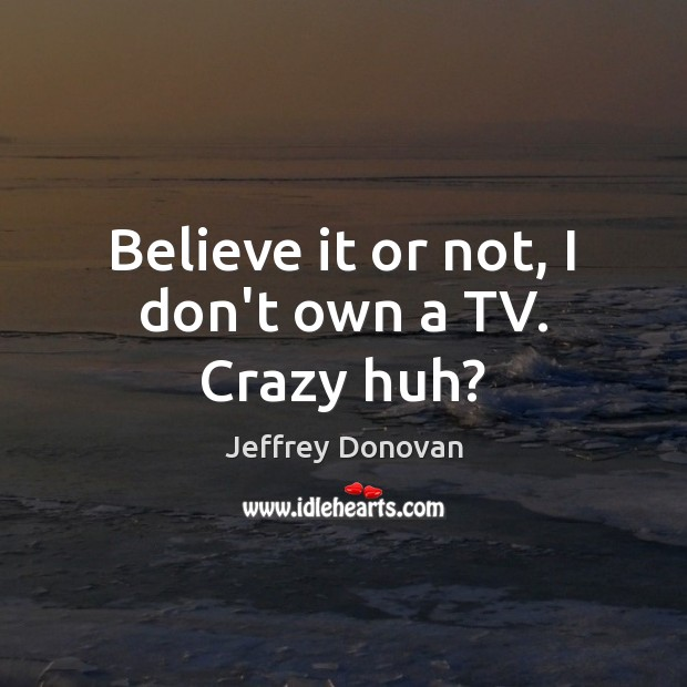 Believe it or not, I don't own a TV. Crazy huh? Jeffrey Donovan Picture Quote