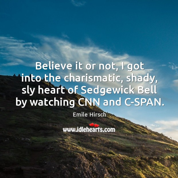 Believe it or not, I got into the charismatic, shady, sly heart of sedgewick bell by watching cnn and c-span. Emile Hirsch Picture Quote
