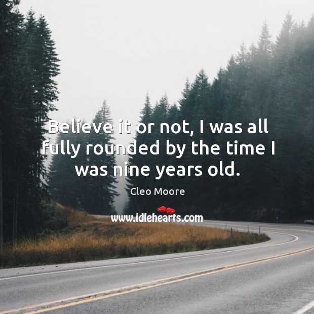 Believe it or not, I was all fully rounded by the time I was nine years old. Cleo Moore Picture Quote