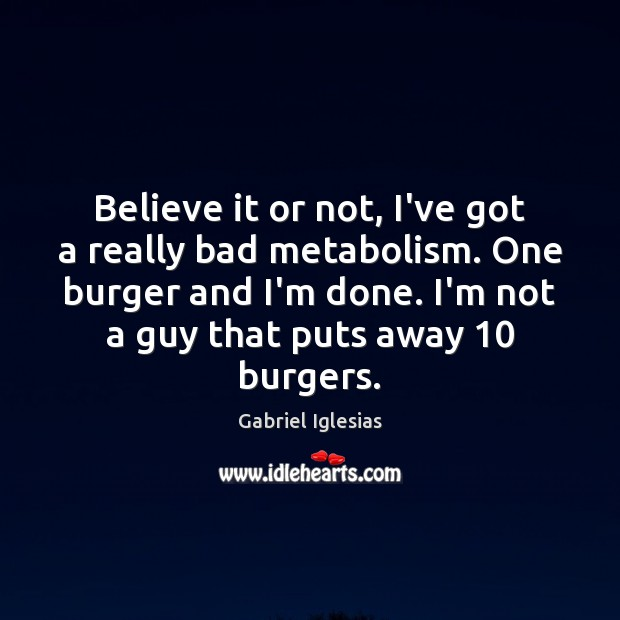 Believe it or not, I've got a really bad metabolism. One burger Image