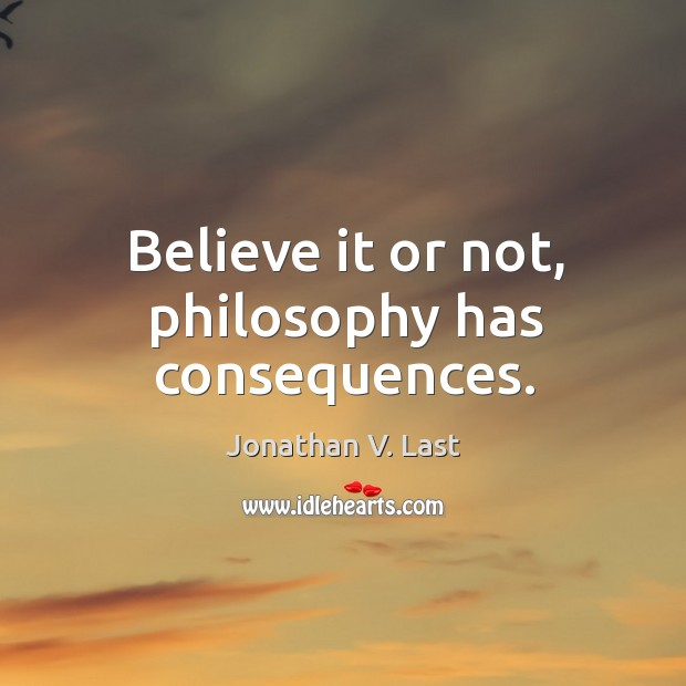 Believe it or not, philosophy has consequences. Image