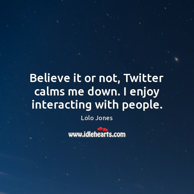Believe it or not, Twitter calms me down. I enjoy interacting with people. Image