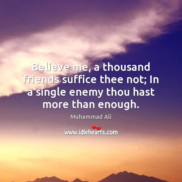 Believe me, a thousand friends suffice thee not; In a single enemy Image