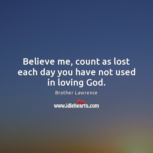 Image, Believe me, count as lost each day you have not used in loving God.