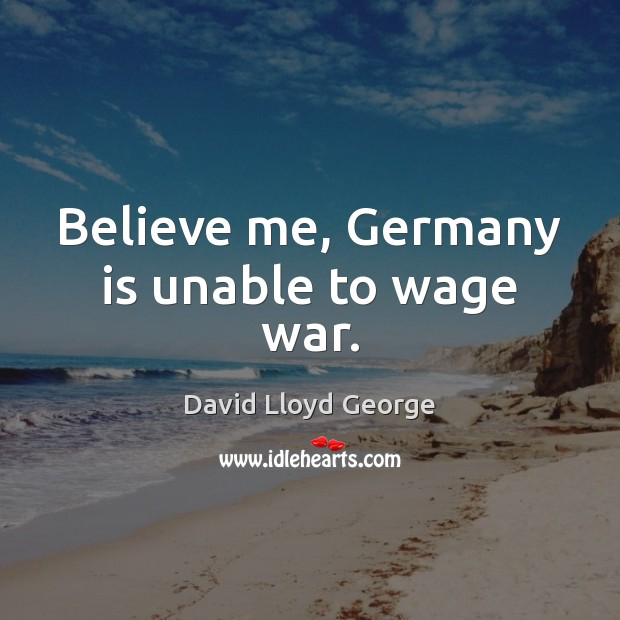 Believe me, Germany is unable to wage war. David Lloyd George Picture Quote