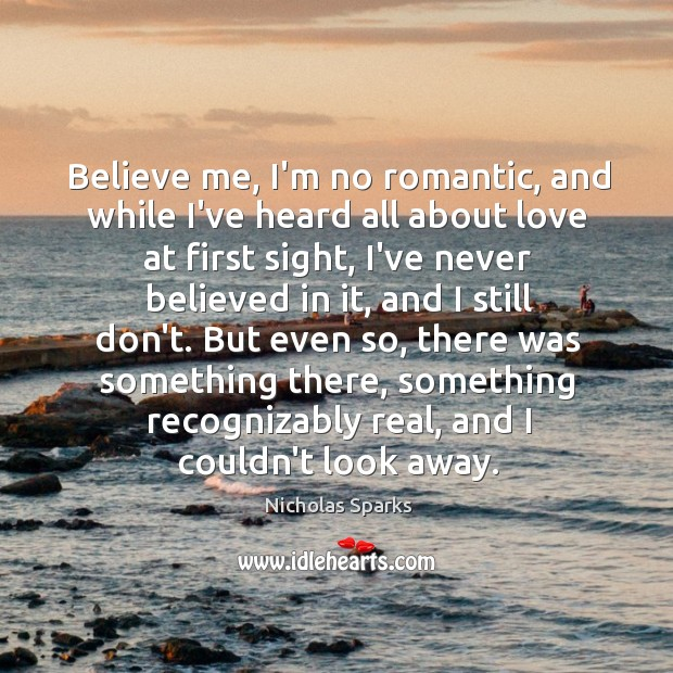 Believe me, I'm no romantic, and while I've heard all about love Image