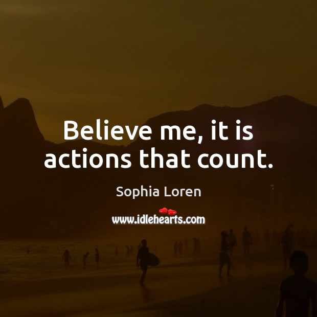 Believe me, it is actions that count. Sophia Loren Picture Quote