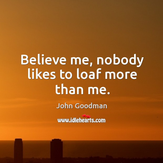 Believe me, nobody likes to loaf more than me. John Goodman Picture Quote