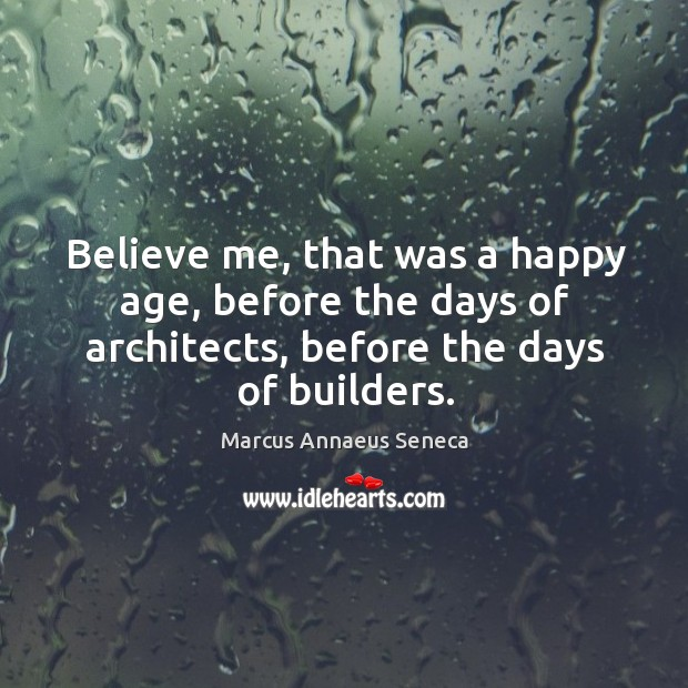 Believe me, that was a happy age, before the days of architects, before the days of builders. Marcus Annaeus Seneca Picture Quote